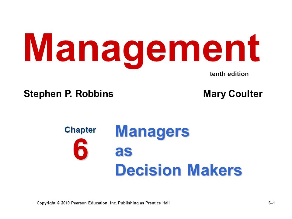 Copyright © 2010 Pearson Education, Inc. Publishing as Prentice Hall 6–1 Managers as Decision Makers Chapter 6 Management Stephen P. Robbins Mary Coul