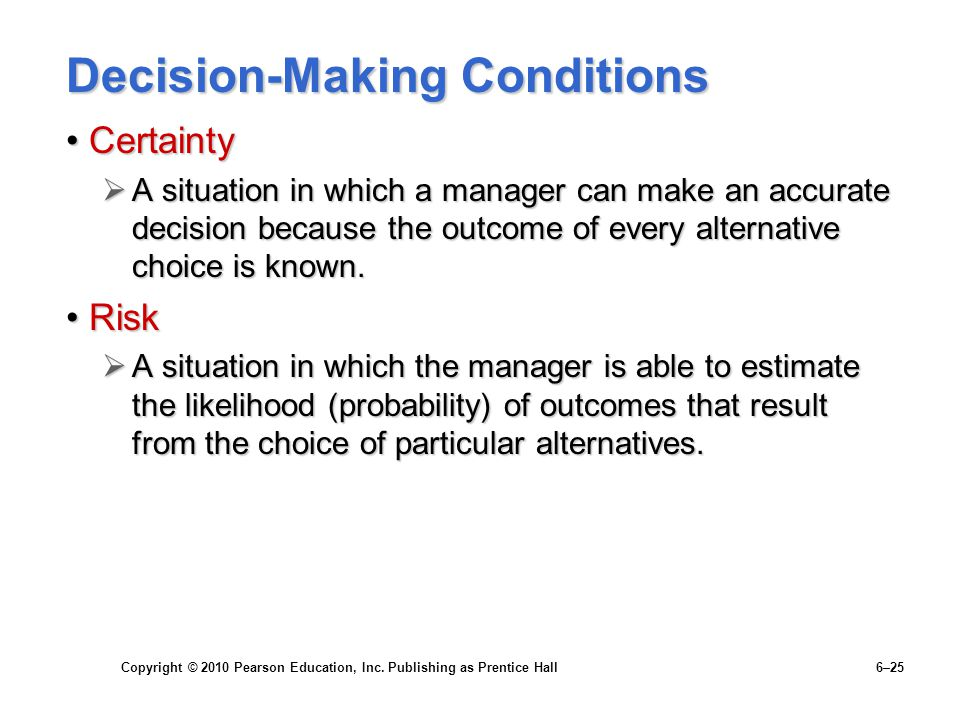 Copyright © 2010 Pearson Education, Inc. Publishing as Prentice Hall 6–25 Decision-Making Conditions CertaintyCertainty  A situation in which a manag