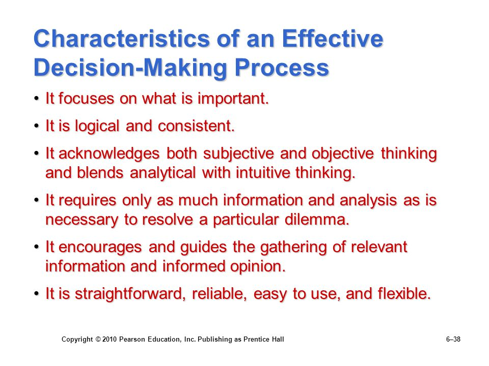 Copyright © 2010 Pearson Education, Inc. Publishing as Prentice Hall 6–38 Characteristics of an Effective Decision-Making Process It focuses on what i