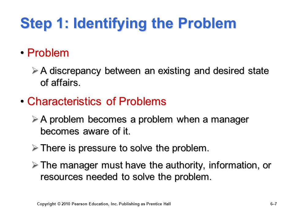 Copyright © 2010 Pearson Education, Inc. Publishing as Prentice Hall 6–7 Step 1: Identifying the Problem ProblemProblem  A discrepancy between an exi