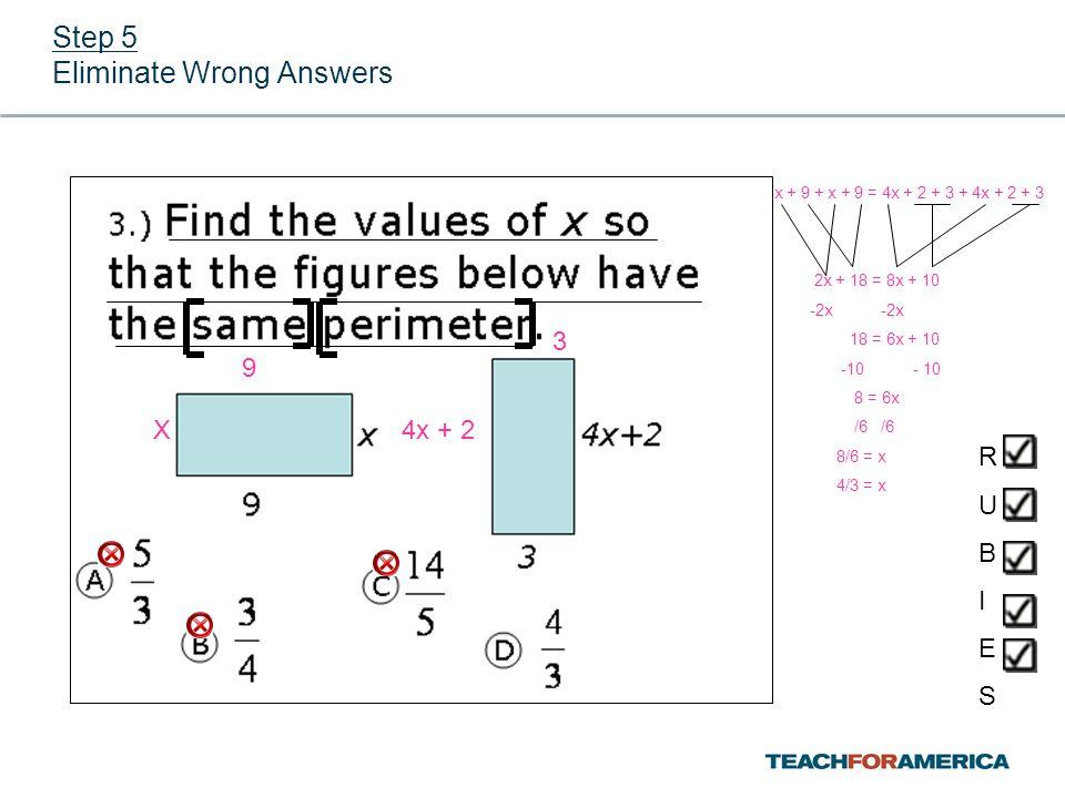 Step 5 Eliminate Wrong Answers RUBIESRUBIES 9 X4x + 2 3 x + 9 + x + 9 = 4x + 2 + 3 + 4x + 2 + 3 2x + 18 = 8x + 10 -2x -2x 18 = 6x + 10 -10 - 10 8 = 6x /6 /6 8/6 = x 4/3 = x
