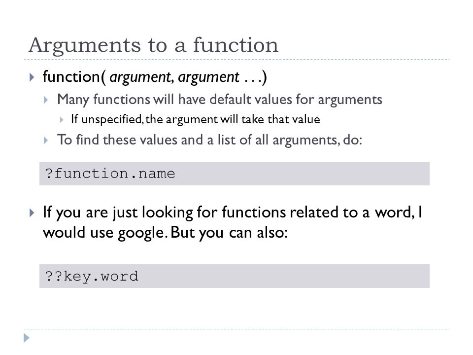 Arguments to a function  function( argument, argument...)  Many functions will have default values for arguments  If unspecified, the argument will take that value  To find these values and a list of all arguments, do:  If you are just looking for functions related to a word, I would use google.
