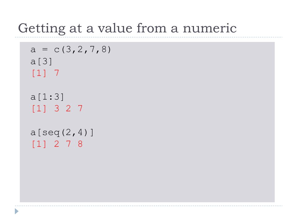 Getting at a value from a numeric a = c(3,2,7,8) a[3] [1] 7 a[1:3] [1] 3 2 7 a[seq(2,4)] [1] 2 7 8