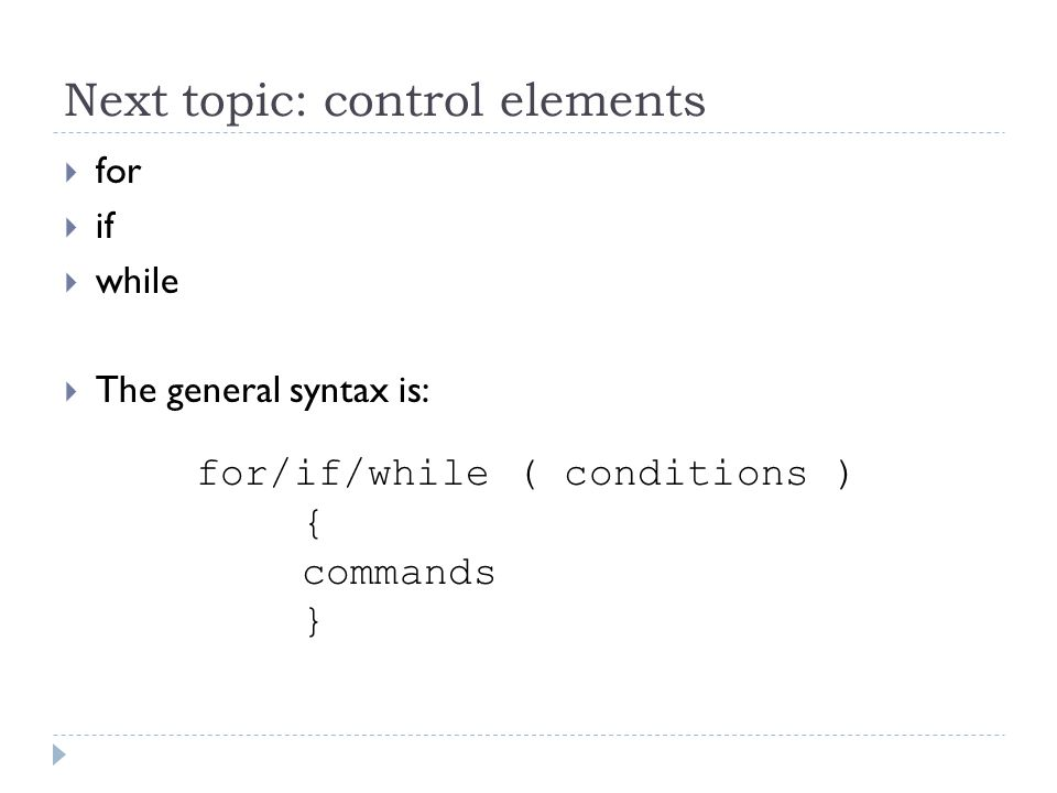 Next topic: control elements  for  if  while  The general syntax is: for/if/while ( conditions ) { commands }