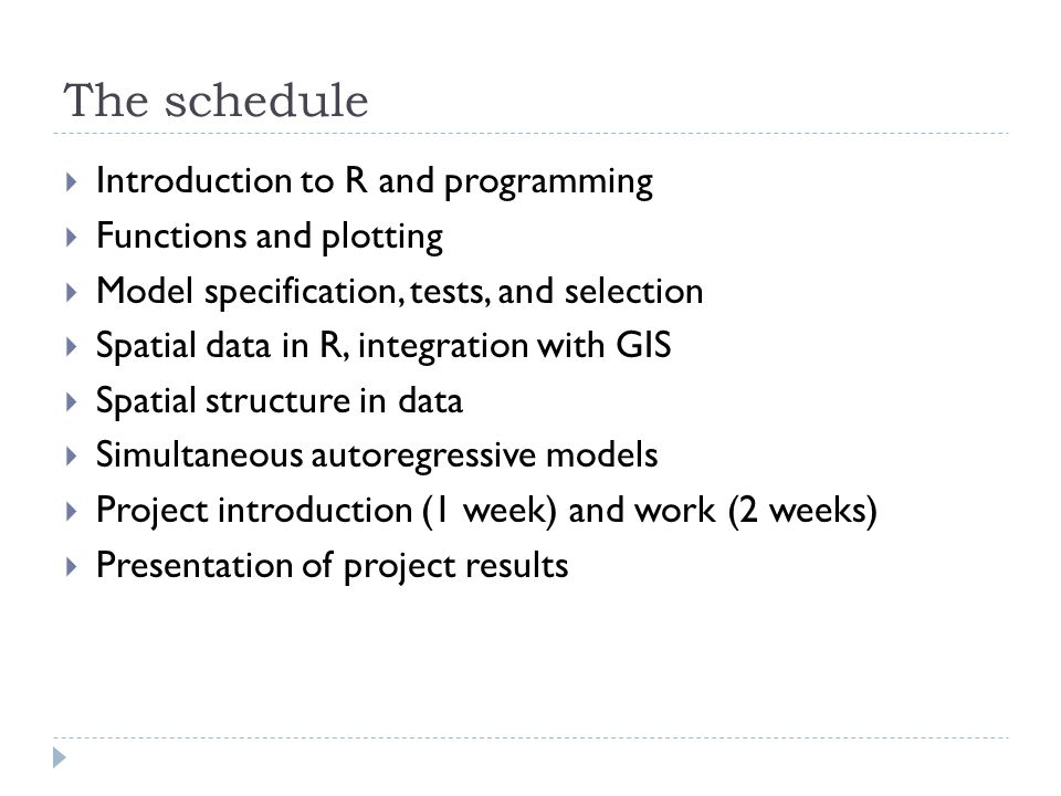 The schedule  Introduction to R and programming  Functions and plotting  Model specification, tests, and selection  Spatial data in R, integration with GIS  Spatial structure in data  Simultaneous autoregressive models  Project introduction (1 week) and work (2 weeks)  Presentation of project results