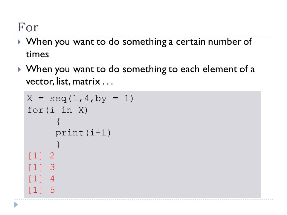 For  When you want to do something a certain number of times  When you want to do something to each element of a vector, list, matrix...