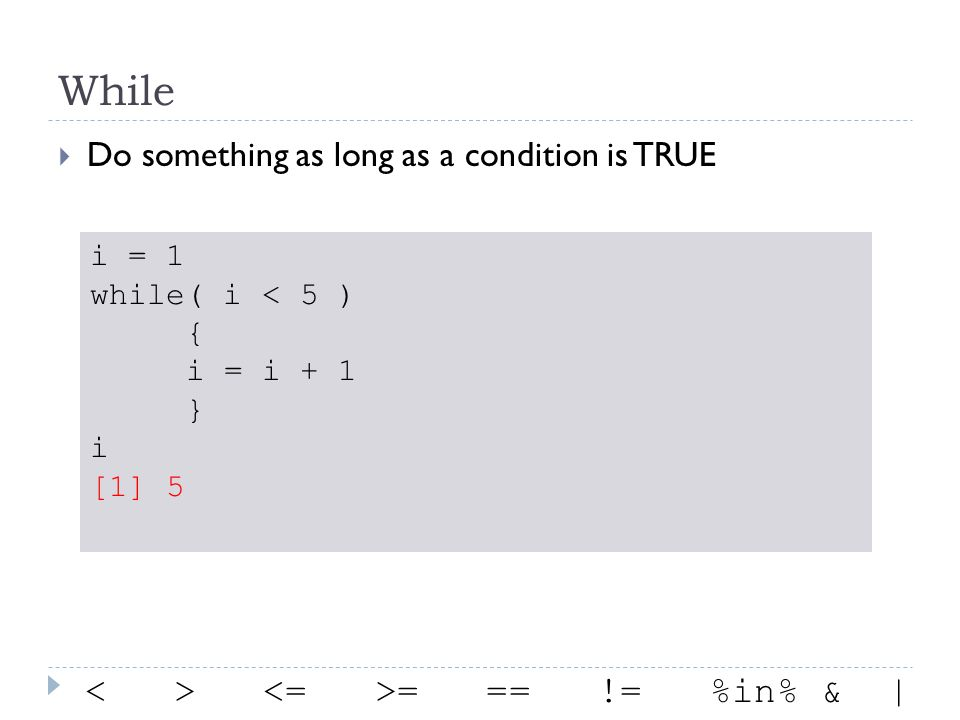 While  Do something as long as a condition is TRUE i = 1 while( i < 5 ) { i = i + 1 } i [1] 5 = == != %in% & |