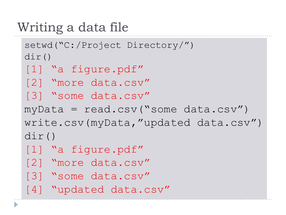 Writing a data file setwd( C:/Project Directory/ ) dir() [1] a figure.pdf [2] more data.csv [3] some data.csv myData = read.csv( some data.csv ) write.csv(myData, updated data.csv ) dir() [1] a figure.pdf [2] more data.csv [3] some data.csv [4] updated data.csv