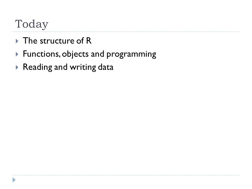 Today  The structure of R  Functions, objects and programming  Reading and writing data