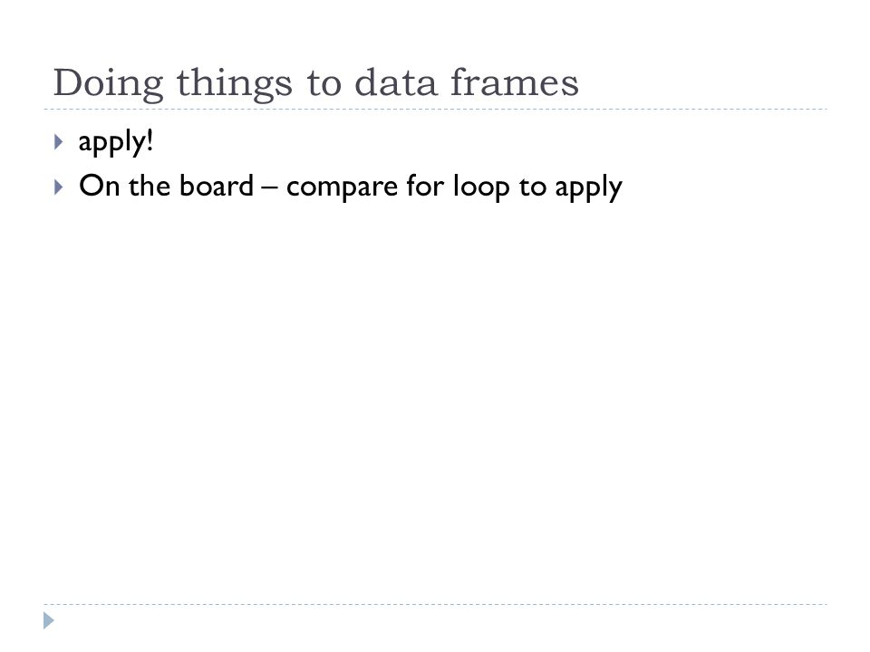 Doing things to data frames  apply!  On the board – compare for loop to apply