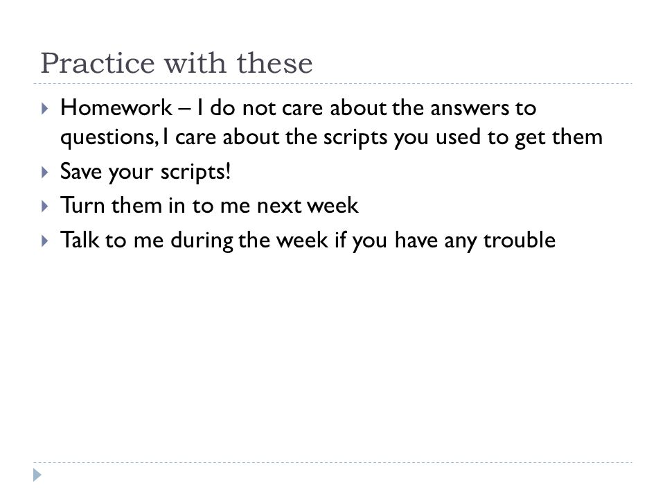 Practice with these  Homework – I do not care about the answers to questions, I care about the scripts you used to get them  Save your scripts.