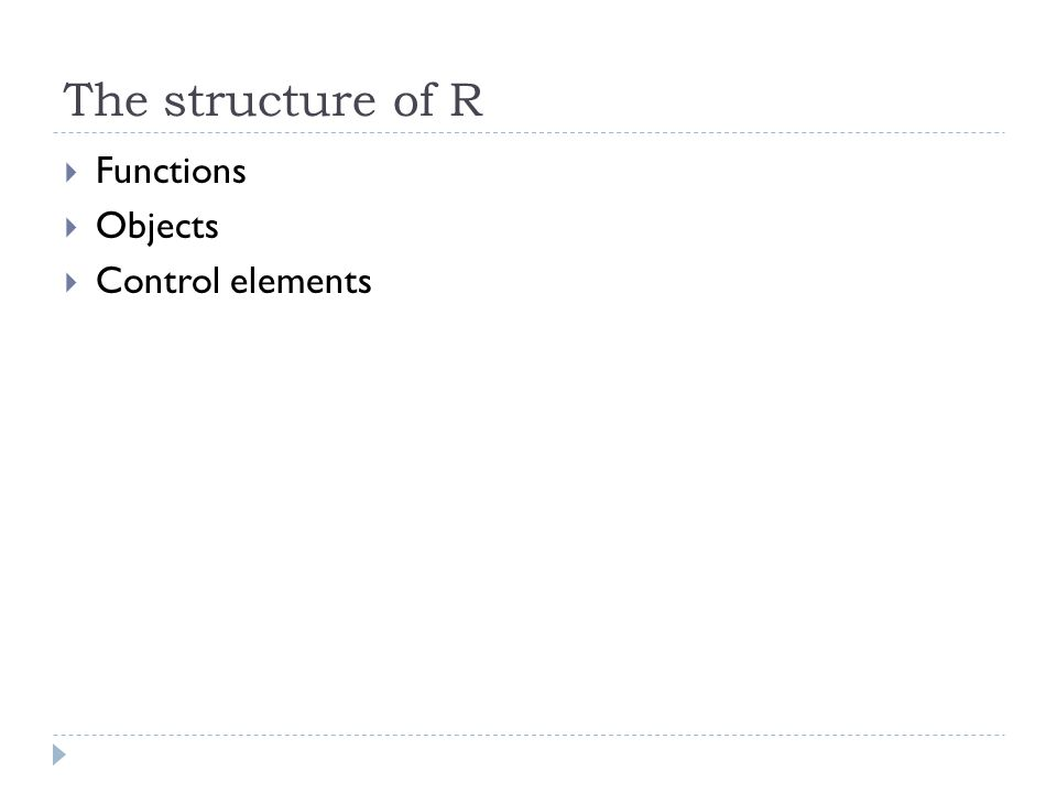 The structure of R  Functions  Objects  Control elements