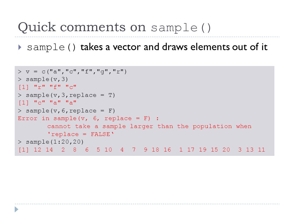 Quick comments on sample()  sample() takes a vector and draws elements out of it > v = c( a , c , f , g , r ) > sample(v,3) [1] r f c > sample(v,3,replace = T) [1] c a a > sample(v,6,replace = F) Error in sample(v, 6, replace = F) : cannot take a sample larger than the population when replace = FALSE' > sample(1:20,20) [1] 12 14 2 8 6 5 10 4 7 9 18 16 1 17 19 15 20 3 13 11