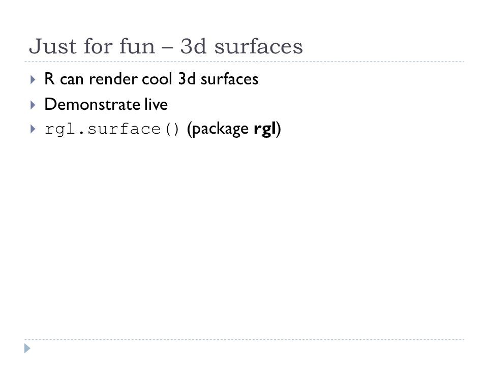 Just for fun – 3d surfaces  R can render cool 3d surfaces  Demonstrate live  rgl.surface() (package rgl)