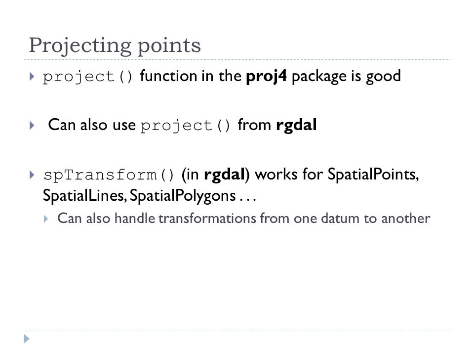 Projecting points  project() function in the proj4 package is good  Can also use project() from rgdal  spTransform() (in rgdal) works for SpatialPo