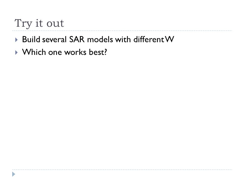 Try it out  Build several SAR models with different W  Which one works best