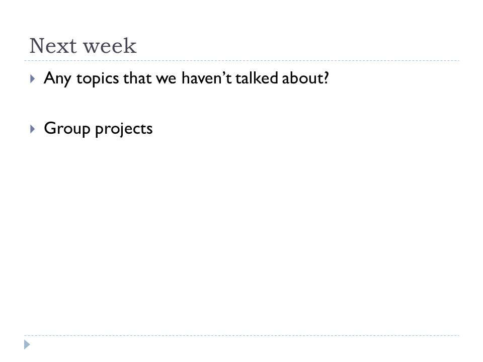 Next week  Any topics that we haven't talked about  Group projects