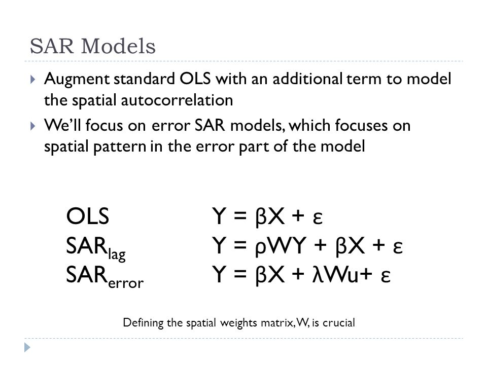 SAR Models  Augment standard OLS with an additional term to model the spatial autocorrelation  We'll focus on error SAR models, which focuses on spatial pattern in the error part of the model OLSY = β X + ε SAR lag Y = ρ WY + β X + ε SAR error Y = β X + λ Wu+ ε Defining the spatial weights matrix, W, is crucial
