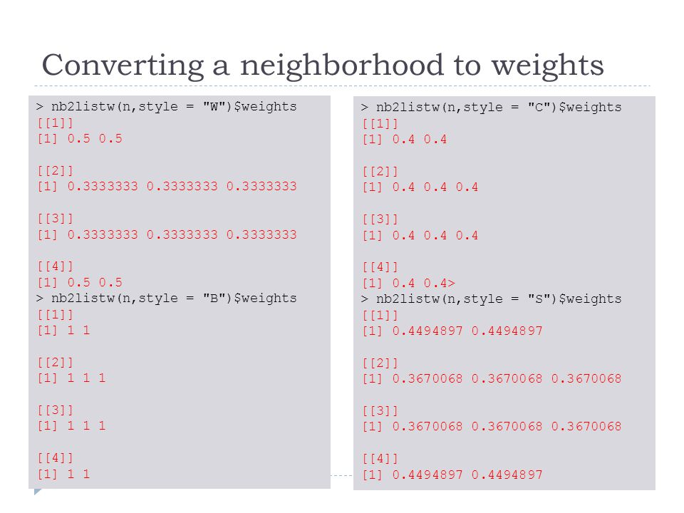 Converting a neighborhood to weights > nb2listw(n,style = W )$weights [[1]] [1] 0.5 0.5 [[2]] [1] 0.3333333 0.3333333 0.3333333 [[3]] [1] 0.3333333 0.3333333 0.3333333 [[4]] [1] 0.5 0.5 > nb2listw(n,style = B )$weights [[1]] [1] 1 1 [[2]] [1] 1 1 1 [[3]] [1] 1 1 1 [[4]] [1] 1 1 > nb2listw(n,style = C )$weights [[1]] [1] 0.4 0.4 [[2]] [1] 0.4 0.4 0.4 [[3]] [1] 0.4 0.4 0.4 [[4]] [1] 0.4 0.4> > nb2listw(n,style = S )$weights [[1]] [1] 0.4494897 0.4494897 [[2]] [1] 0.3670068 0.3670068 0.3670068 [[3]] [1] 0.3670068 0.3670068 0.3670068 [[4]] [1] 0.4494897 0.4494897
