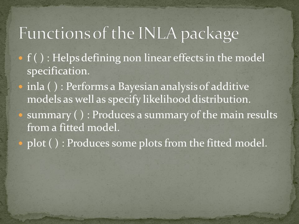 f ( ) : Helps defining non linear effects in the model specification. inla ( ) : Performs a Bayesian analysis of additive models as well as specify li