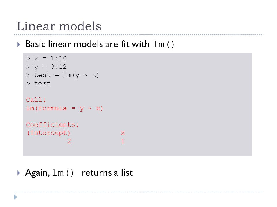 Linear models  Basic linear models are fit with lm()  Again, lm() returns a list > x = 1:10 > y = 3:12 > test = lm(y ~ x) > test Call: lm(formula =