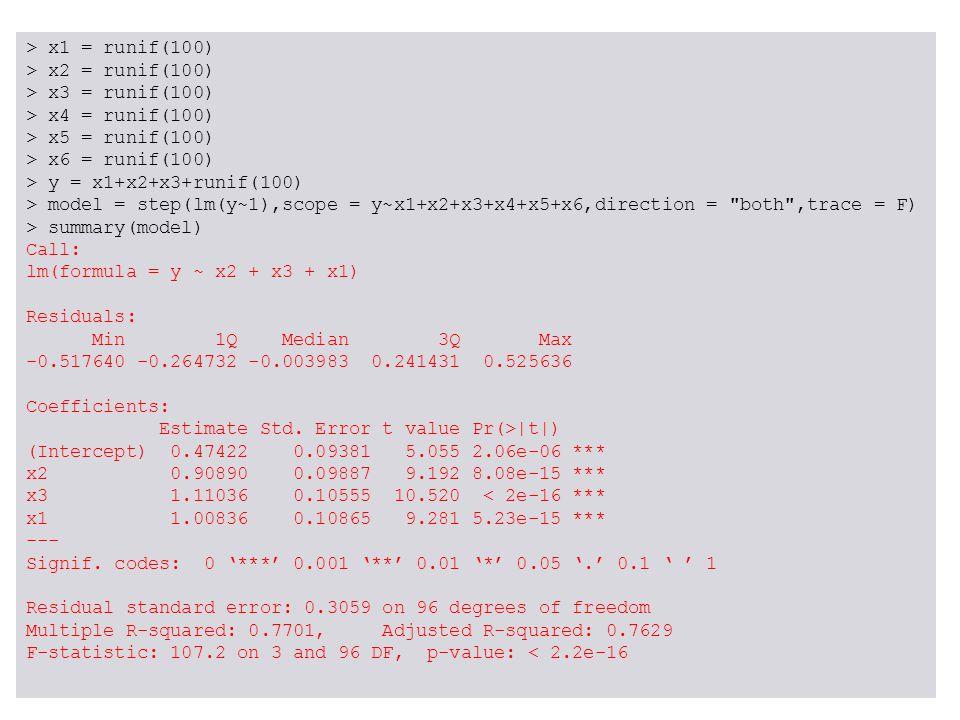 > x1 = runif(100) > x2 = runif(100) > x3 = runif(100) > x4 = runif(100) > x5 = runif(100) > x6 = runif(100) > y = x1+x2+x3+runif(100) > model = step(l