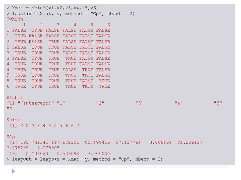 > Xmat = cbind(x1,x2,x3,x4,x5,x6) > leaps(x = Xmat, y, method = Cp , nbest = 2) $which 1 2 3 4 5 6 1 FALSE TRUE FALSE FALSE FALSE FALSE 1 TRUE FALSE FALSE FALSE FALSE FALSE 2 TRUE FALSE TRUE FALSE FALSE FALSE 2 FALSE TRUE TRUE FALSE FALSE FALSE 3 TRUE TRUE TRUE FALSE FALSE FALSE 3 FALSE TRUE TRUE TRUE FALSE FALSE 4 TRUE TRUE TRUE TRUE FALSE FALSE 4 TRUE TRUE TRUE FALSE TRUE FALSE 5 TRUE TRUE TRUE TRUE TRUE FALSE 5 TRUE TRUE TRUE TRUE FALSE TRUE 6 TRUE TRUE TRUE TRUE TRUE TRUE $label [1] (Intercept) 1 2 3 4 5 6 $size [1] 2 2 3 3 4 4 5 5 6 6 7 $Cp [1] 191.732341 197.672391 85.498456 87.117764 3.466464 81.286117 3.579295 5.078805 [9] 5.138063 5.509598 7.000000 > leapOut = leaps(x = Xmat, y, method = Cp , nbest = 2)