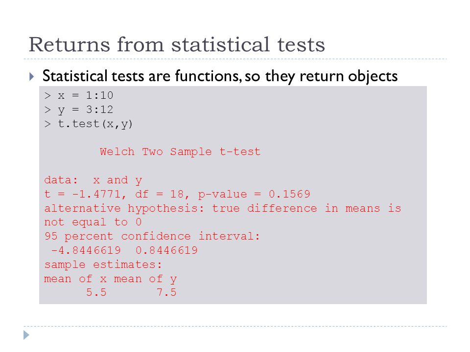 Returns from statistical tests  Statistical tests are functions, so they return objects > x = 1:10 > y = 3:12 > test = t.test(x,y) > str(test) List of 9 $ statistic : Named num -1.48..- attr(*, names )= chr t $ parameter : Named num 18..- attr(*, names )= chr df $ p.value : num 0.157 $ conf.int : atomic [1:2] -4.845 0.845..- attr(*, conf.level )= num 0.95 $ estimate : Named num [1:2] 5.5 7.5..- attr(*, names )= chr [1:2] mean of x mean of y $ null.value : Named num 0..- attr(*, names )= chr difference in means $ alternative: chr two.sided $ method : chr Welch Two Sample t-test $ data.name : chr x and y - attr(*, class )= chr htest t.test() returns a list