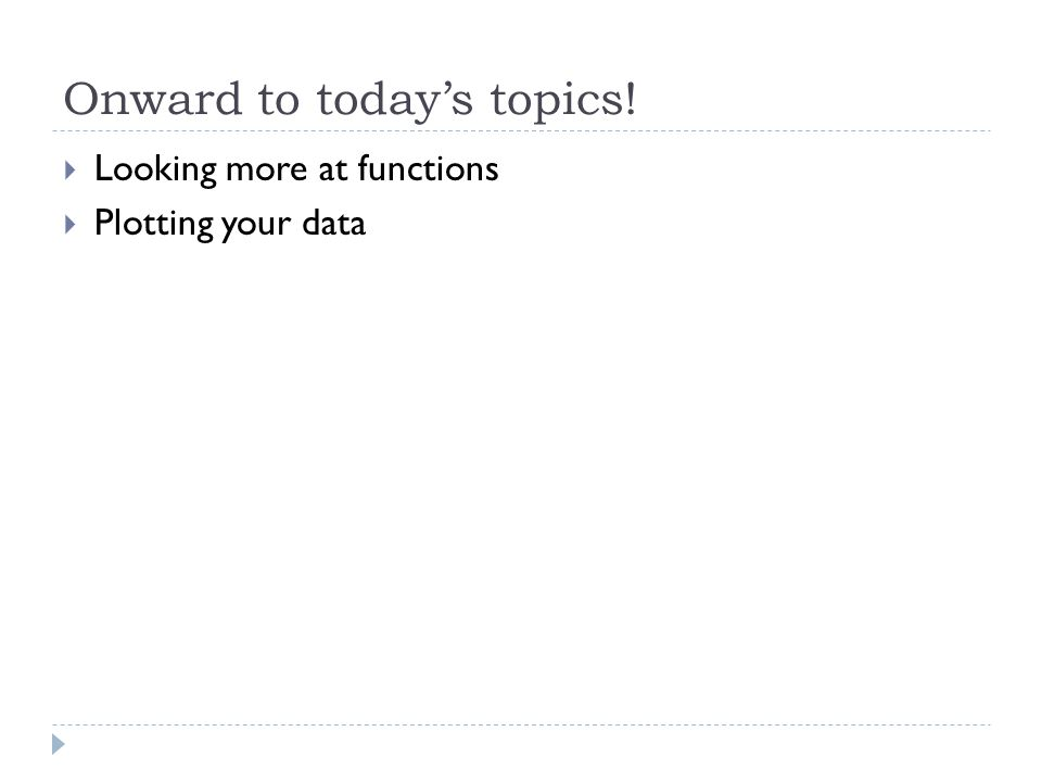 Onward to today's topics!  Looking more at functions  Plotting your data