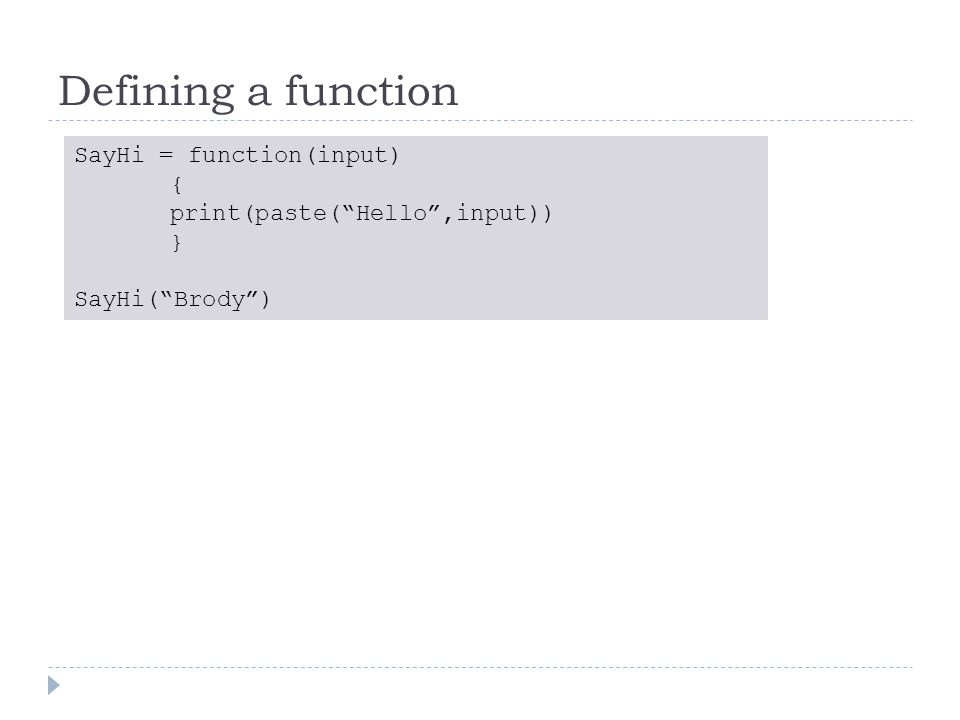 Defining a function SayHi = function(input) { print(paste( Hello ,input)) } SayHi( Brody )