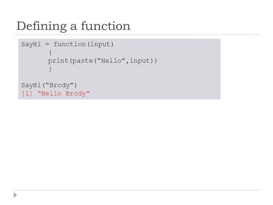 Defining a function SayHi = function(input) { print(paste( Hello ,input)) } SayHi( Brody ) [1] Hello Brody
