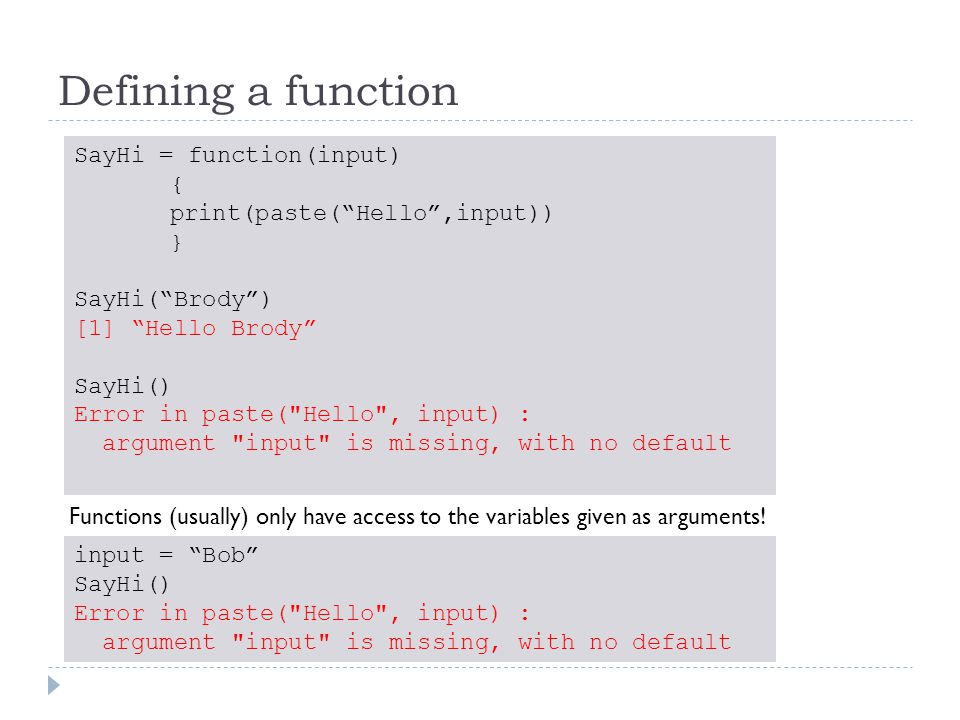 Defining a function SayHi = function(input) { print(paste( Hello ,input)) } SayHi( Brody ) [1] Hello Brody SayHi() Error in paste( Hello , input) : argument input is missing, with no default Functions (usually) only have access to the variables given as arguments.