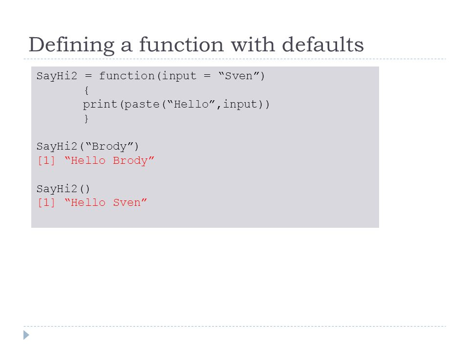 Defining a function with defaults SayHi2 = function(input = Sven ) { print(paste( Hello ,input)) } SayHi2( Brody ) [1] Hello Brody SayHi2() [1] Hello Sven