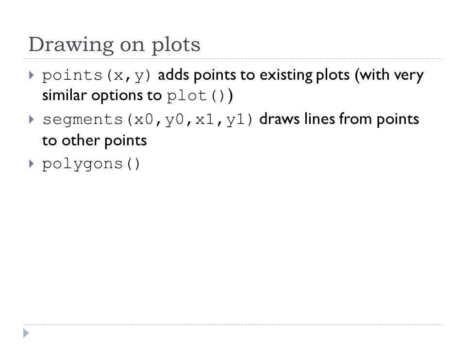 Drawing on plots  points(x,y) adds points to existing plots (with very similar options to plot() )  segments(x0,y0,x1,y1) draws lines from points to other points  polygons()