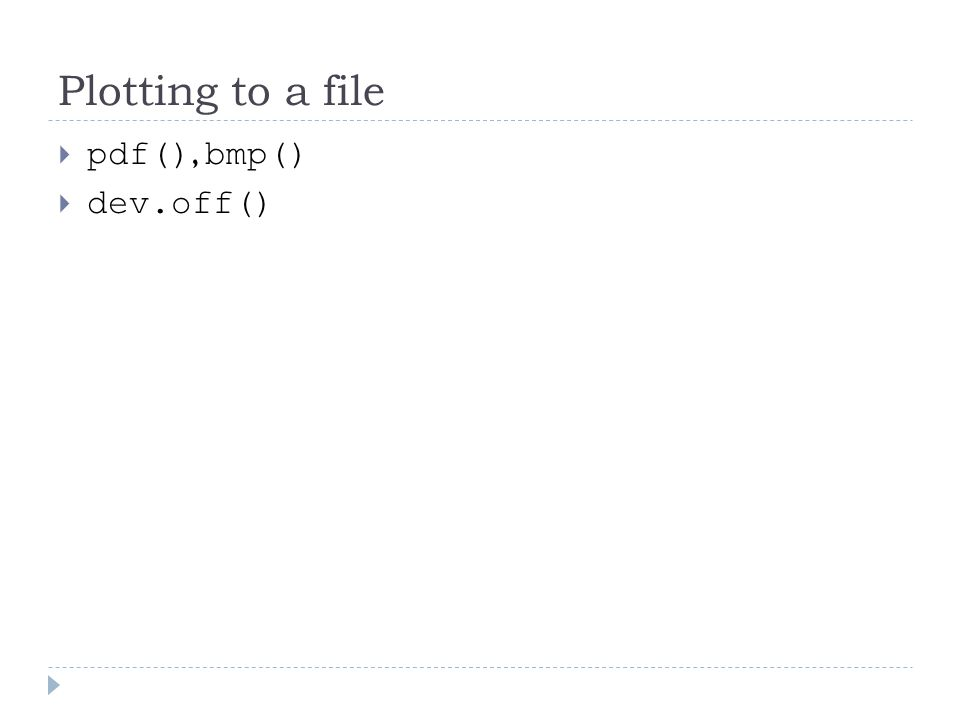 Plotting to a file  pdf(), bmp()  dev.off()