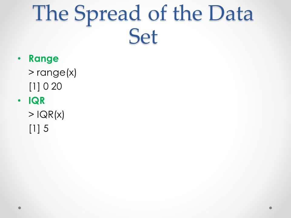 The Spread of the Data Set Range > range(x) [1] 0 20 IQR > IQR(x) [1] 5