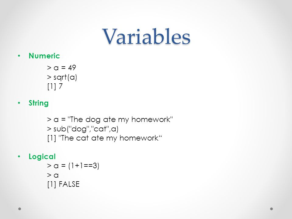 Variables Numeric > a = 49 > sqrt(a) [1] 7 String > a = The dog ate my homework > sub( dog , cat ,a) [1] The cat ate my homework Logical > a = (1+1==3) > a [1] FALSE