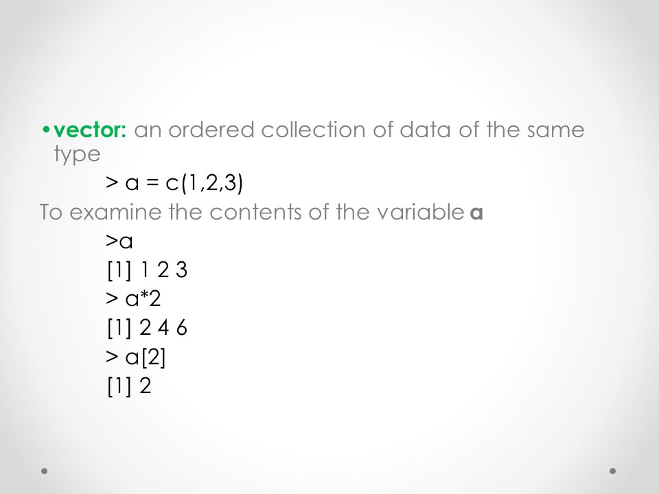 vector: an ordered collection of data of the same type > a = c(1,2,3) To examine the contents of the variable a >a [1] 1 2 3 > a*2 [1] 2 4 6 > a[2] [1] 2