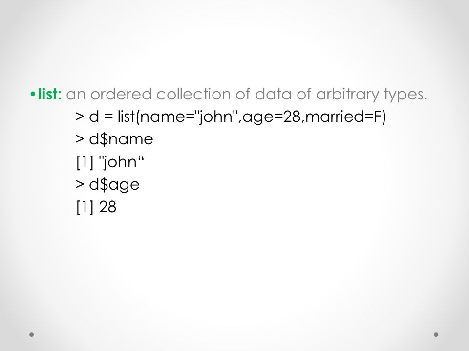 list: an ordered collection of data of arbitrary types. > d = list(name=