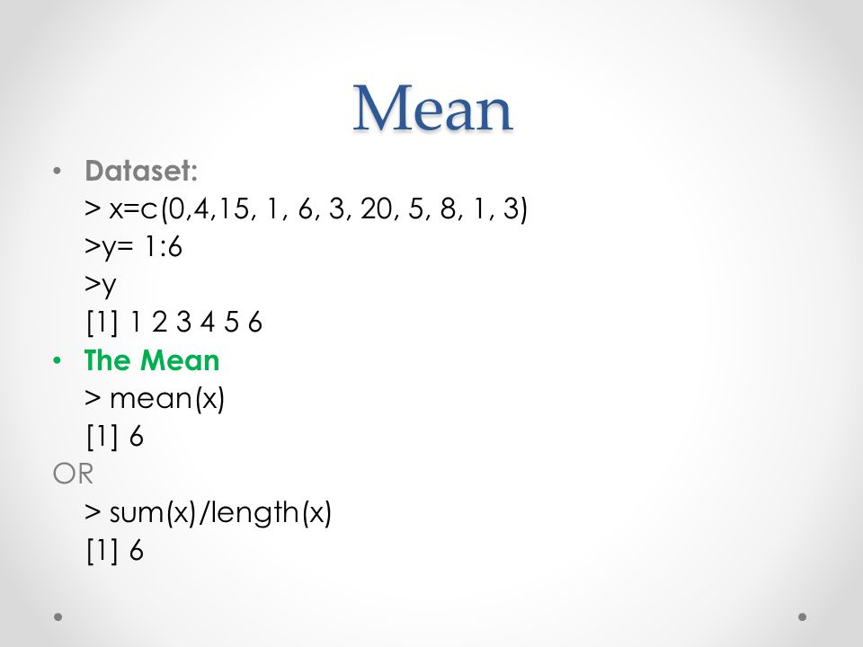 Mean Dataset: > x=c(0,4,15, 1, 6, 3, 20, 5, 8, 1, 3) >y= 1:6 >y [1] 1 2 3 4 5 6 The Mean > mean(x) [1] 6 OR > sum(x)/length(x) [1] 6