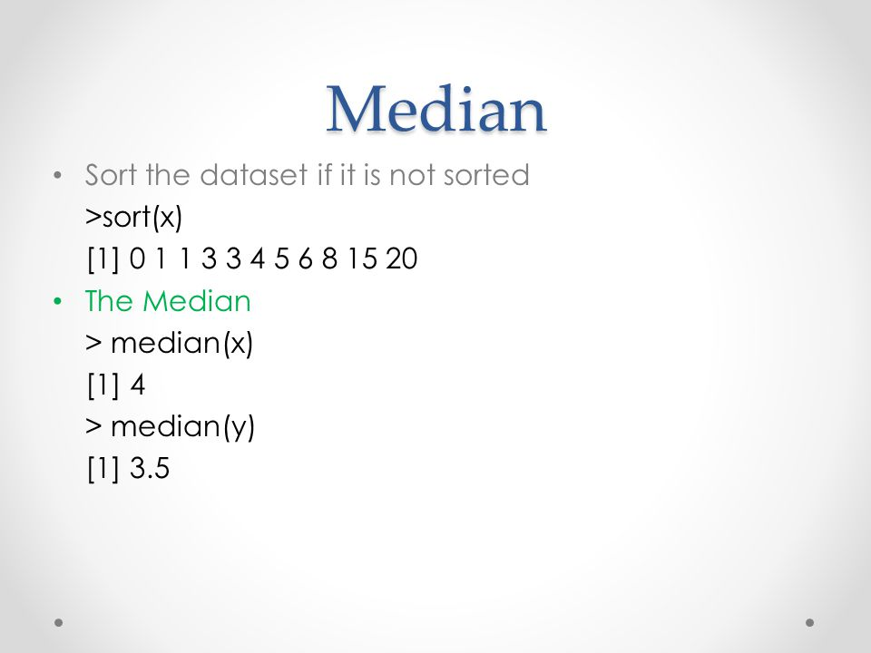 Median Sort the dataset if it is not sorted >sort(x) [1] 0 1 1 3 3 4 5 6 8 15 20 The Median > median(x) [1] 4 > median(y) [1] 3.5