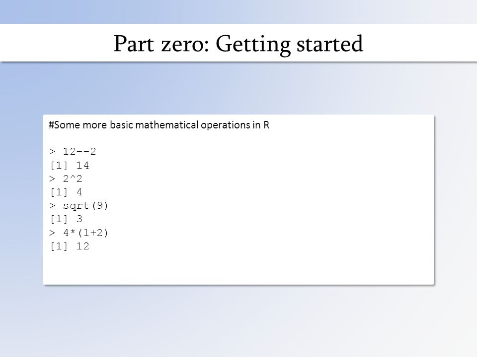 Part zero: Getting started #Some more basic mathematical operations in R > 12--2 [1] 14 > 2^2 [1] 4 > sqrt(9) [1] 3 > 4*(1+2) [1] 12 #Some more basic mathematical operations in R > 12--2 [1] 14 > 2^2 [1] 4 > sqrt(9) [1] 3 > 4*(1+2) [1] 12