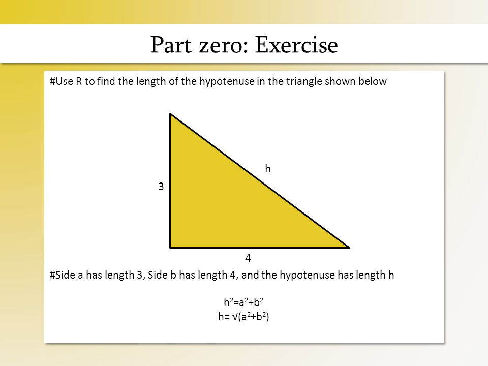 Part zero: Exercise #Use R to find the length of the hypotenuse in the triangle shown below #Side a has length 3, Side b has length 4, and the hypotenuse has length h h 2 =a 2 +b 2 h= √(a 2 +b 2 ) #Use R to find the length of the hypotenuse in the triangle shown below #Side a has length 3, Side b has length 4, and the hypotenuse has length h h 2 =a 2 +b 2 h= √(a 2 +b 2 ) 3 4 h