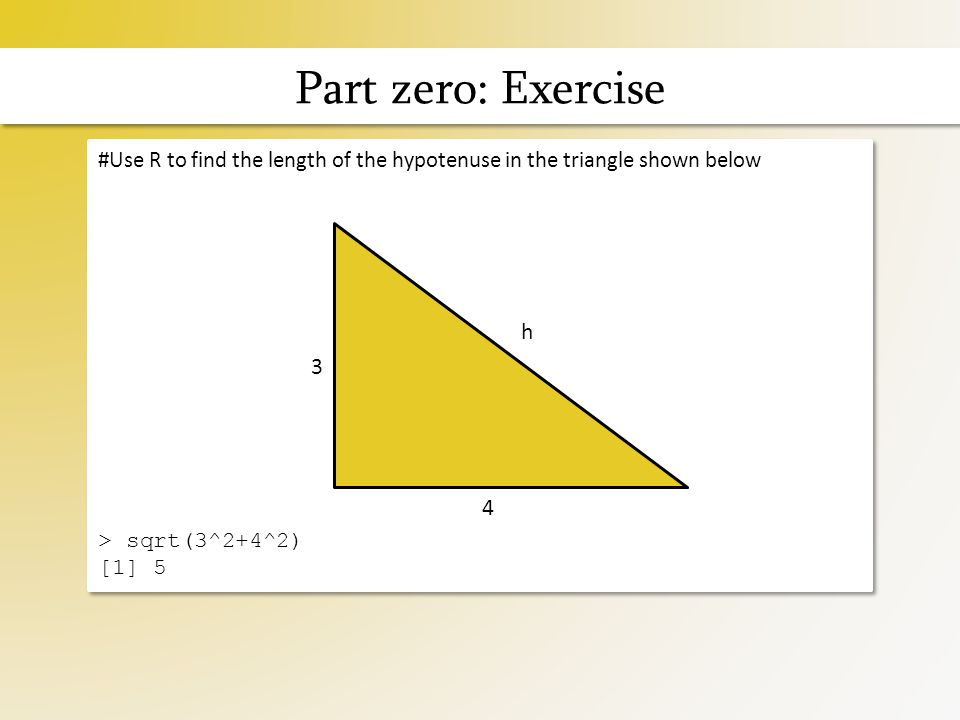 Part zero: Exercise #Use R to find the length of the hypotenuse in the triangle shown below > sqrt(3^2+4^2) [1] 5 #Use R to find the length of the hypotenuse in the triangle shown below > sqrt(3^2+4^2) [1] 5 3 4 h