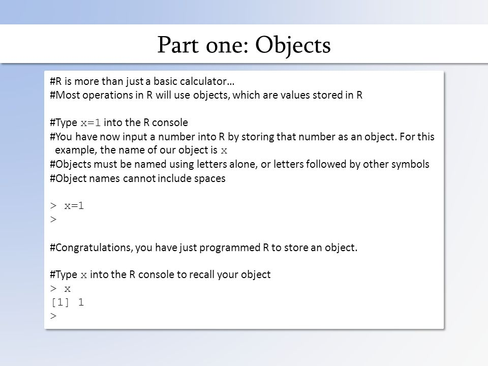 Part one: Objects #R is more than just a basic calculator… #Most operations in R will use objects, which are values stored in R #Type x=1 into the R console #You have now input a number into R by storing that number as an object.