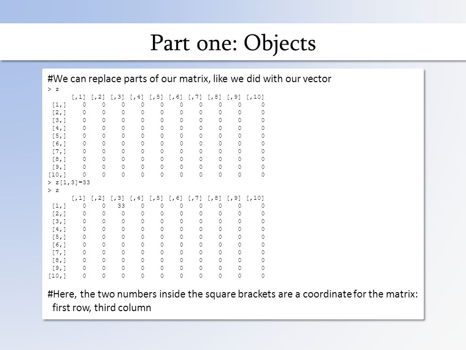 Part one: Objects #We can replace parts of our matrix, like we did with our vector > z [,1] [,2] [,3] [,4] [,5] [,6] [,7] [,8] [,9] [,10] [1,] 0 0 0 0 0 0 0 0 0 0 [2,] 0 0 0 0 0 0 0 0 0 0 [3,] 0 0 0 0 0 0 0 0 0 0 [4,] 0 0 0 0 0 0 0 0 0 0 [5,] 0 0 0 0 0 0 0 0 0 0 [6,] 0 0 0 0 0 0 0 0 0 0 [7,] 0 0 0 0 0 0 0 0 0 0 [8,] 0 0 0 0 0 0 0 0 0 0 [9,] 0 0 0 0 0 0 0 0 0 0 [10,] 0 0 0 0 0 0 0 0 0 0 > z[1,3]=33 > z [,1] [,2] [,3] [,4] [,5] [,6] [,7] [,8] [,9] [,10] [1,] 0 0 33 0 0 0 0 0 0 0 [2,] 0 0 0 0 0 0 0 0 0 0 [3,] 0 0 0 0 0 0 0 0 0 0 [4,] 0 0 0 0 0 0 0 0 0 0 [5,] 0 0 0 0 0 0 0 0 0 0 [6,] 0 0 0 0 0 0 0 0 0 0 [7,] 0 0 0 0 0 0 0 0 0 0 [8,] 0 0 0 0 0 0 0 0 0 0 [9,] 0 0 0 0 0 0 0 0 0 0 [10,] 0 0 0 0 0 0 0 0 0 0 #Here, the two numbers inside the square brackets are a coordinate for the matrix: first row, third column #We can replace parts of our matrix, like we did with our vector > z [,1] [,2] [,3] [,4] [,5] [,6] [,7] [,8] [,9] [,10] [1,] 0 0 0 0 0 0 0 0 0 0 [2,] 0 0 0 0 0 0 0 0 0 0 [3,] 0 0 0 0 0 0 0 0 0 0 [4,] 0 0 0 0 0 0 0 0 0 0 [5,] 0 0 0 0 0 0 0 0 0 0 [6,] 0 0 0 0 0 0 0 0 0 0 [7,] 0 0 0 0 0 0 0 0 0 0 [8,] 0 0 0 0 0 0 0 0 0 0 [9,] 0 0 0 0 0 0 0 0 0 0 [10,] 0 0 0 0 0 0 0 0 0 0 > z[1,3]=33 > z [,1] [,2] [,3] [,4] [,5] [,6] [,7] [,8] [,9] [,10] [1,] 0 0 33 0 0 0 0 0 0 0 [2,] 0 0 0 0 0 0 0 0 0 0 [3,] 0 0 0 0 0 0 0 0 0 0 [4,] 0 0 0 0 0 0 0 0 0 0 [5,] 0 0 0 0 0 0 0 0 0 0 [6,] 0 0 0 0 0 0 0 0 0 0 [7,] 0 0 0 0 0 0 0 0 0 0 [8,] 0 0 0 0 0 0 0 0 0 0 [9,] 0 0 0 0 0 0 0 0 0 0 [10,] 0 0 0 0 0 0 0 0 0 0 #Here, the two numbers inside the square brackets are a coordinate for the matrix: first row, third column