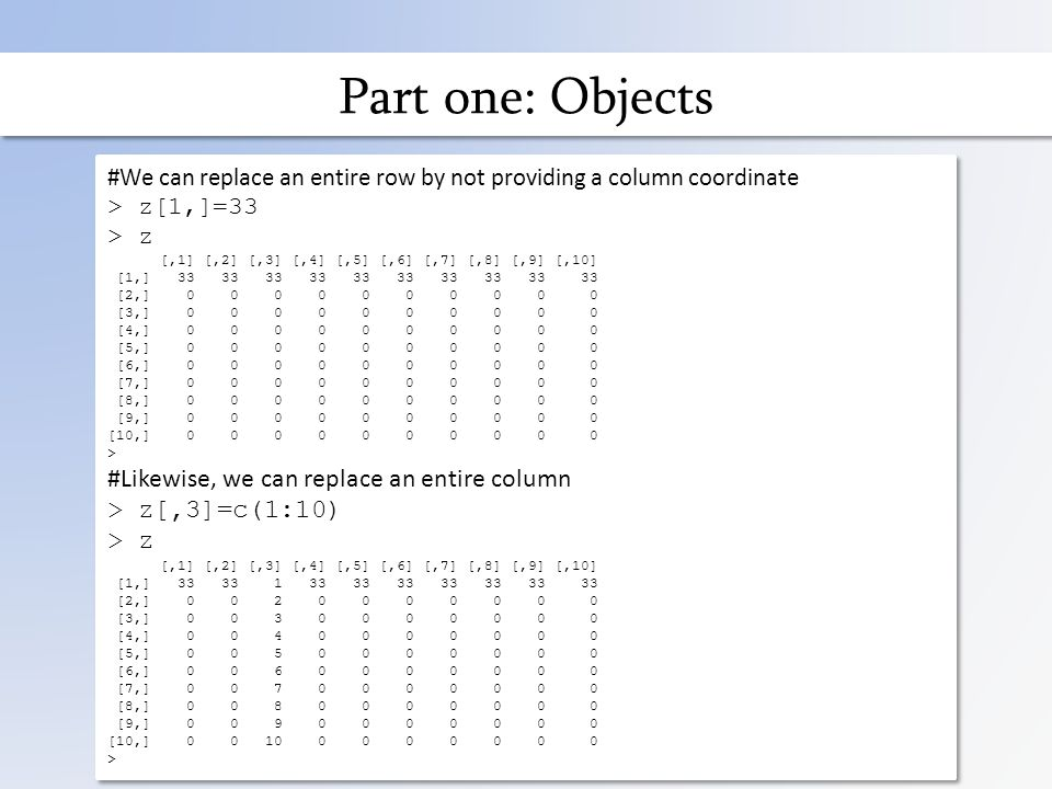 Part one: Objects #We can replace an entire row by not providing a column coordinate > z[1,]=33 > z [,1] [,2] [,3] [,4] [,5] [,6] [,7] [,8] [,9] [,10] [1,] 33 33 33 33 33 33 33 33 33 33 [2,] 0 0 0 0 0 0 0 0 0 0 [3,] 0 0 0 0 0 0 0 0 0 0 [4,] 0 0 0 0 0 0 0 0 0 0 [5,] 0 0 0 0 0 0 0 0 0 0 [6,] 0 0 0 0 0 0 0 0 0 0 [7,] 0 0 0 0 0 0 0 0 0 0 [8,] 0 0 0 0 0 0 0 0 0 0 [9,] 0 0 0 0 0 0 0 0 0 0 [10,] 0 0 0 0 0 0 0 0 0 0 > #Likewise, we can replace an entire column > z[,3]=c(1:10) > z [,1] [,2] [,3] [,4] [,5] [,6] [,7] [,8] [,9] [,10] [1,] 33 33 1 33 33 33 33 33 33 33 [2,] 0 0 2 0 0 0 0 0 0 0 [3,] 0 0 3 0 0 0 0 0 0 0 [4,] 0 0 4 0 0 0 0 0 0 0 [5,] 0 0 5 0 0 0 0 0 0 0 [6,] 0 0 6 0 0 0 0 0 0 0 [7,] 0 0 7 0 0 0 0 0 0 0 [8,] 0 0 8 0 0 0 0 0 0 0 [9,] 0 0 9 0 0 0 0 0 0 0 [10,] 0 0 10 0 0 0 0 0 0 0 > #We can replace an entire row by not providing a column coordinate > z[1,]=33 > z [,1] [,2] [,3] [,4] [,5] [,6] [,7] [,8] [,9] [,10] [1,] 33 33 33 33 33 33 33 33 33 33 [2,] 0 0 0 0 0 0 0 0 0 0 [3,] 0 0 0 0 0 0 0 0 0 0 [4,] 0 0 0 0 0 0 0 0 0 0 [5,] 0 0 0 0 0 0 0 0 0 0 [6,] 0 0 0 0 0 0 0 0 0 0 [7,] 0 0 0 0 0 0 0 0 0 0 [8,] 0 0 0 0 0 0 0 0 0 0 [9,] 0 0 0 0 0 0 0 0 0 0 [10,] 0 0 0 0 0 0 0 0 0 0 > #Likewise, we can replace an entire column > z[,3]=c(1:10) > z [,1] [,2] [,3] [,4] [,5] [,6] [,7] [,8] [,9] [,10] [1,] 33 33 1 33 33 33 33 33 33 33 [2,] 0 0 2 0 0 0 0 0 0 0 [3,] 0 0 3 0 0 0 0 0 0 0 [4,] 0 0 4 0 0 0 0 0 0 0 [5,] 0 0 5 0 0 0 0 0 0 0 [6,] 0 0 6 0 0 0 0 0 0 0 [7,] 0 0 7 0 0 0 0 0 0 0 [8,] 0 0 8 0 0 0 0 0 0 0 [9,] 0 0 9 0 0 0 0 0 0 0 [10,] 0 0 10 0 0 0 0 0 0 0 >