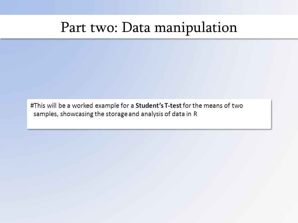 Part two: Data manipulation #This will be a worked example for a Student's T-test for the means of two samples, showcasing the storage and analysis of data in R #This will be a worked example for a Student's T-test for the means of two samples, showcasing the storage and analysis of data in R