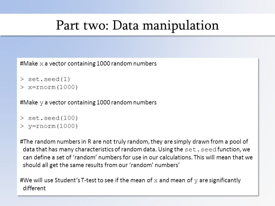 Part two: Data manipulation #Make x a vector containing 1000 random numbers > set.seed(1) > x=rnorm(1000) #Make y a vector containing 1000 random numbers > set.seed(100) > y=rnorm(1000) #The random numbers in R are not truly random, they are simply drawn from a pool of data that has many characteristics of random data.