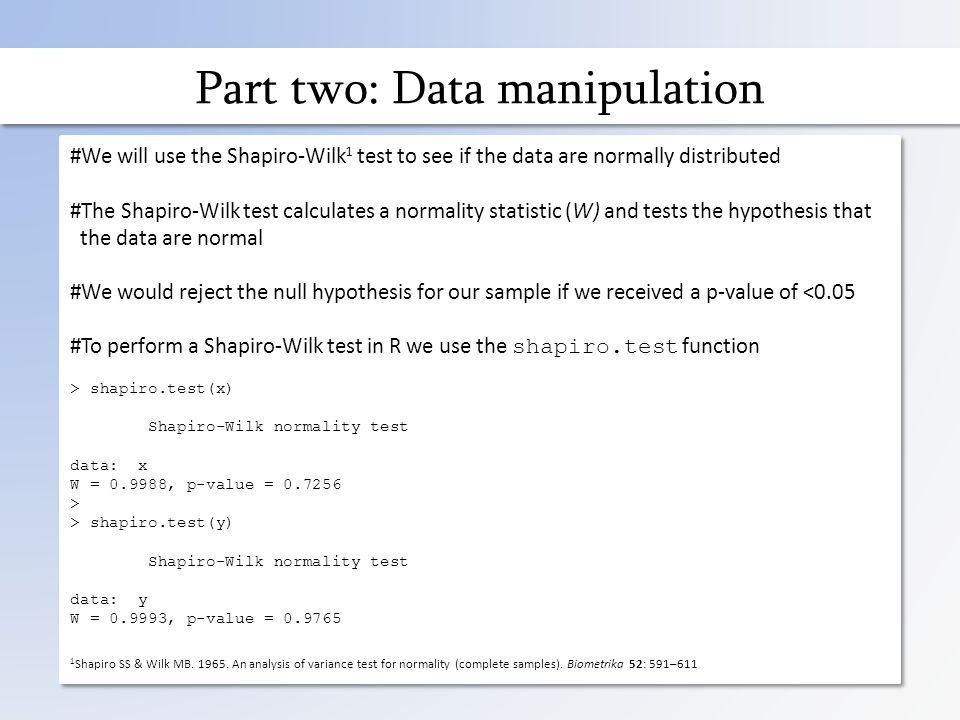 Part two: Data manipulation #We will use the Shapiro-Wilk 1 test to see if the data are normally distributed #The Shapiro-Wilk test calculates a normality statistic (W) and tests the hypothesis that the data are normal #We would reject the null hypothesis for our sample if we received a p-value of <0.05 #To perform a Shapiro-Wilk test in R we use the shapiro.test function > shapiro.test(x) Shapiro-Wilk normality test data: x W = 0.9988, p-value = 0.7256 > > shapiro.test(y) Shapiro-Wilk normality test data: y W = 0.9993, p-value = 0.9765 1 Shapiro SS & Wilk MB.